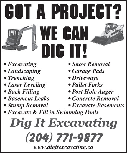 Dig It Excavating (204-771-9877) - Annonce illustrée======= - Excavate & Fill in Swimming Pools www.digitexcavating.ca Got a Project? We Can Dig It! Excavating Snow Removal Landscaping Garage Pads Trenching Driveways Laser Leveling Pallet Forks Back Filling Post Hole Auger Basement Leaks Concrete Removal Stump Removal Excavate Basements Excavate & Fill in Swimming Pools www.digitexcavating.ca Got a Project? We Can Dig It! Excavating Snow Removal Landscaping Garage Pads Trenching Driveways Laser Leveling Pallet Forks Back Filling Post Hole Auger Basement Leaks Concrete Removal Stump Removal Excavate Basements