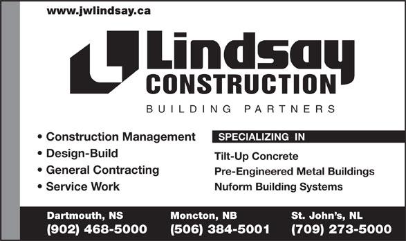 Lindsay J W Enterprises Limited (902-468-5000) - Display Ad - www.jwlindsay.ca CONSTRUCTION BUILDING PARTNER S SPECIALIZING  IN Construction Management Design-Build Tilt-Up Concrete General Contracting Pre-Engineered Metal Buildings Nuform Building Systems Service Work Dartmouth, NS Moncton, NB St. John s, NL (902) 468-5000 (506) 384-5001 (709) 273-5000  www.jwlindsay.ca CONSTRUCTION BUILDING PARTNER S SPECIALIZING  IN Construction Management Design-Build Tilt-Up Concrete General Contracting Pre-Engineered Metal Buildings Nuform Building Systems Service Work Dartmouth, NS Moncton, NB St. John s, NL (902) 468-5000 (506) 384-5001 (709) 273-5000