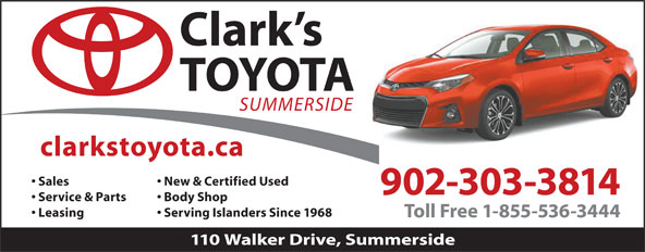 Clark's Toyota (902-436-5800) - Display Ad - Sales New & Certified Used 902-303-3814 Service & Parts Body Shop Leasing Serving Islanders Since 1968 Toll Free 1-855-536-3444 110 Walker Drive, Summerside