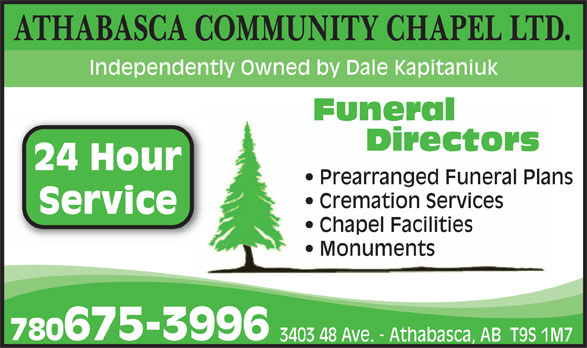 Athabasca Community Chapel Ltd (780-675-3996) - Display Ad - ATHABASCA COMMUNITY CHAPEL LTD. Independently Owned by Dale Kapitaniuk Funeral 24 Hour Prearranged Funeral Plans Service 780675-3996 3403 48 Ave. - Athabasca, AB  T9S 1M7