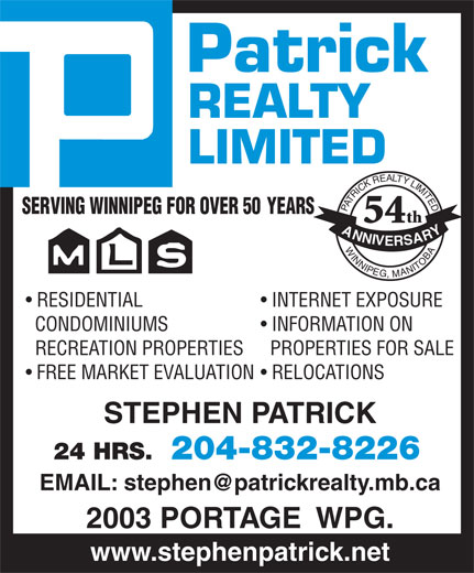 Patrick Realty Limited (204-832-8226) - Annonce illustrée======= - 2003 PORTAGE  WPG. www.stephenpatrick.net 204-832-822624 HRS. Patrick REALTY LIMITED PATRICKREALTYLIMITEDWINNIPEG,MANITOBA SERVING WINNIPEG FOR OVER 50          YEARS th 54 ANNIVERSARY RESIDENTIAL INTERNET EXPOSURE CONDOMINIUMS INFORMATION ON RECREATION PROPERTIES  PROPERTIES FOR SALE FREE MARKET EVALUATION  RELOCATIONS STEPHEN PATRICK 204-832-822624 HRS. 2003 PORTAGE  WPG. www.stephenpatrick.net REALTY LIMITED PATRICKREALTYLIMITEDWINNIPEG,MANITOBA SERVING WINNIPEG FOR OVER 50          YEARS th Patrick 54 ANNIVERSARY RESIDENTIAL INTERNET EXPOSURE CONDOMINIUMS INFORMATION ON RECREATION PROPERTIES  PROPERTIES FOR SALE FREE MARKET EVALUATION  RELOCATIONS STEPHEN PATRICK