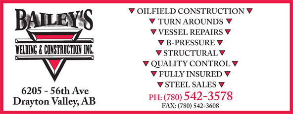 Bailey's Welding & Construction Inc (780-542-3578) - Display Ad - OILFIELD CONSTRUCTION TURN AROUNDS VESSEL REPAIRS B-PRESSURE STRUCTURAL QUALITY CONTROL FULLY INSURED STEEL SALES 6205 - 56th Ave PH: (780) 542-3578 Drayton Valley, AB FAX: (780) 542-3608