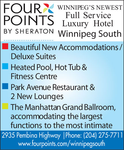 Four Points By Sheraton Winnipeg South (204-275-7711) - Annonce illustrée======= - WINNIPEG SNEWEST FullService LuxuryHotel Winnipeg South n / BeautifulNewAccommodations DeluxeSuites n HeatedPool,HotTub& FitnessCentre n ParkAvenueRestaurant& 2NewLounges n TheManhattanGrandBallroom, accommodatingthelargest functionstothemostintimate 2935 Pembina Highway   Phone: (204) 275-7711 www.fourpoints.com/winnipegsouth  WINNIPEG SNEWEST FullService LuxuryHotel Winnipeg South n / BeautifulNewAccommodations DeluxeSuites n HeatedPool,HotTub& FitnessCentre n ParkAvenueRestaurant& 2NewLounges n TheManhattanGrandBallroom, accommodatingthelargest functionstothemostintimate 2935 Pembina Highway   Phone: (204) 275-7711 www.fourpoints.com/winnipegsouth