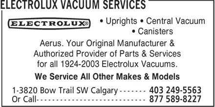 Aerus (403-249-5563) - Display Ad - • Uprights • Central Vacuum • Canisters Aerus. Your Original Manufacturer & Authorized Provider of Parts & Services for all 1924-2003 Electrolux Vacuums. We Service All Other Makes & Models