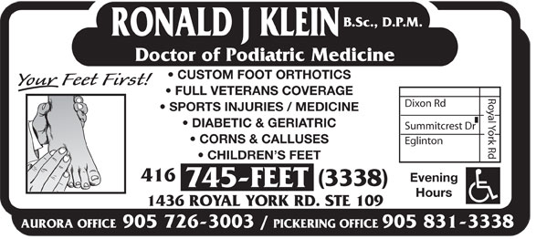 Klein Ronald J DPM (416-745-3338) - Display Ad - B.Sc., D.P.M. RONALD J KLEIN Doctor of Podiatric Medicine CUSTOM FOOT ORTHOTICS FULL VETERANS COVERAGE Dixon Rd SPORTS INJURIES / MEDICINE DIABETIC & GERIATRIC Summitcrest Dr CORNS & CALLUSES Eglinton Royal York Rd CHILDREN S FEET 416 Evening (3338) 745-FEET Hours 1436 ROYAL YORK RD. STE 109 AURORA OFFICE905 726-3003 / PICKERING OFFICE905 831-3338  B.Sc., D.P.M. RONALD J KLEIN Doctor of Podiatric Medicine CUSTOM FOOT ORTHOTICS FULL VETERANS COVERAGE Dixon Rd SPORTS INJURIES / MEDICINE DIABETIC & GERIATRIC Summitcrest Dr CORNS & CALLUSES Eglinton Royal York Rd CHILDREN S FEET 416 Evening (3338) 745-FEET Hours 1436 ROYAL YORK RD. STE 109 AURORA OFFICE905 726-3003 / PICKERING OFFICE905 831-3338 B.Sc., D.P.M. RONALD J KLEIN Doctor of Podiatric Medicine CUSTOM FOOT ORTHOTICS FULL VETERANS COVERAGE Dixon Rd SPORTS INJURIES / MEDICINE DIABETIC & GERIATRIC Summitcrest Dr CORNS & CALLUSES Eglinton Royal York Rd CHILDREN S FEET 416 Evening (3338) 745-FEET Hours 1436 ROYAL YORK RD. STE 109 AURORA OFFICE905 726-3003 / PICKERING OFFICE905 831-3338  B.Sc., D.P.M. RONALD J KLEIN Doctor of Podiatric Medicine CUSTOM FOOT ORTHOTICS FULL VETERANS COVERAGE Dixon Rd SPORTS INJURIES / MEDICINE DIABETIC & GERIATRIC Summitcrest Dr CORNS & CALLUSES Eglinton Royal York Rd CHILDREN S FEET 416 Evening (3338) 745-FEET Hours 1436 ROYAL YORK RD. STE 109 AURORA OFFICE905 726-3003 / PICKERING OFFICE905 831-3338