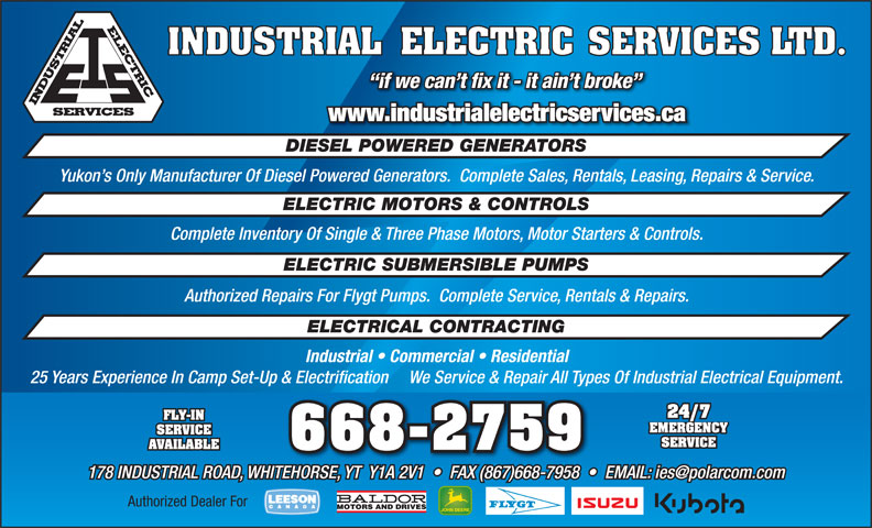 Industrial Electric Services Ltd (867-668-2759) - Annonce illustrée======= - www.industrialelectricservices.ca DIESEL POWERED GENERATORS Yukon s Only Manufacturer Of Diesel Powered Generators.  Complete Sales, Rentals, Leasing, Repairs & Service. ELECTRIC MOTORS & CONTROLS Complete Inventory Of Single & Three Phase Motors, Motor Starters & Controls. ELECTRIC SUBMERSIBLE PUMPS Authorized Repairs For Flygt Pumps.  Complete Service, Rentals & Repairs. ELECTRICAL CONTRACTING Industrial   Commercial   Residential 25 Years Experience In Camp Set-Up & Electrification     We Service & Repair All Types Of Industrial Electrical Equipment. 24/7 FLY-IN EMERGENCY SERVICE AVAILABLE Authorized Dealer For