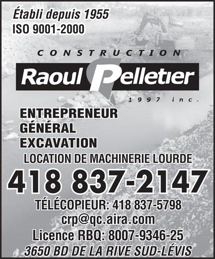 Construction Raoul Pelletier 1997 Inc (418-837-2147) - Annonce illustrée======= - LOCATION DE MACHINERIE LOURDE 418 837-2147 TÉLÉCOPIEUR: 418 837-5798 Licence RBQ: 8007-9346-25 3650 BD DE LA RIVE SUD-LÉVIS Établi depuis 1955 ISO 9001-2000 ENTREPRENEUR GÉNÉRAL EXCAVATION EXCAVATION LOCATION DE MACHINERIE LOURDE 418 837-2147 TÉLÉCOPIEUR: 418 837-5798 Licence RBQ: 8007-9346-25 3650 BD DE LA RIVE SUD-LÉVIS Établi depuis 1955 ISO 9001-2000 ENTREPRENEUR GÉNÉRAL