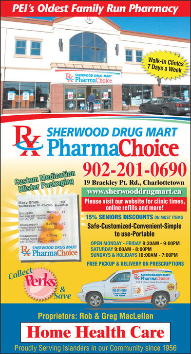 Sherwood Drug Mart Ltd (902-628-8900) - Annonce illustrée======= - FREE PICKUP & DELIVERY ON PRESCRIPTIONS 902-201-0690 Proprietors: Rob & Greg MacLellan Proudly Serving Islanders in our Community since 1956 Walk-In Clinics 7 Days a Week SHERWOOD DRUG MART 902-201-0690 19 Brackley Pt. Rd., Charlottetown Custom Medication Blister Packaging www.sherwooddrugmart.ca Please visit our website for clinic times, Safe   Customized   ConvenientSafe   Customized   Convenient Simple to Use   PortableSimple to Use   Portable online refills and more! ON MOST ITEMS 15% SENIORS DISCOUNTS Safe-Customized-Convenient-Simple to use-Portable OPEN MONDAY - FRIDAY 8:30AM - 9:00PM SATURDAY 9:00AM - 8:00PM SUNDAYS & HOLIDAYS 10:00AM - 7:00PM