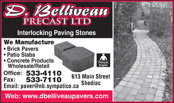 D Belliveau Precast Ltd (506-533-4110) - Display Ad - Wholesale/Retail Office: 533-411010 613 Main Street613 Main S Fax: 533-711010 Shediac Web: www.dbelliveaupavers.com PRECAST LTDPRECAST LTD Interlocking Paving Stones Paving Stones We Manufacturere Brick Pavers Patio Slabs Concrete Productss