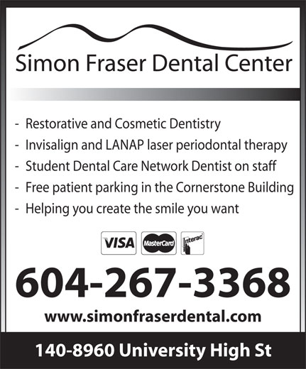 Simon Fraser Dental (604-267-3368) - Display Ad - - Restorative and Cosmetic Dentistry - Invisalign and LANAP laser periodontal therapy - Student Dental Care Network Dentist on staff - Free patient parking in the Cornerstone Building - Helping you create the smile you want 604-267-3368 www.simonfraserdental.com 140-8960 University High St  - Restorative and Cosmetic Dentistry - Invisalign and LANAP laser periodontal therapy - Student Dental Care Network Dentist on staff - Free patient parking in the Cornerstone Building - Helping you create the smile you want 604-267-3368 www.simonfraserdental.com 140-8960 University High St