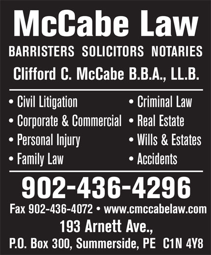 McCabe Law (902-436-4296) - Display Ad - McCabe Law BARRISTERS  SOLICITORS  NOTARIES Clifford C. McCabe B.B.A., LL.B. Civil Litigation   Criminal Law Corporate & Commercial   Real Estate Personal Injury   Wills & Estates Family Law                     Accidents 902-436-4296 Fax 902-436-4072   www.cmccabelaw.com 193 Arnett Ave., P.O. Box 300, Summerside, PE  C1N 4Y8
