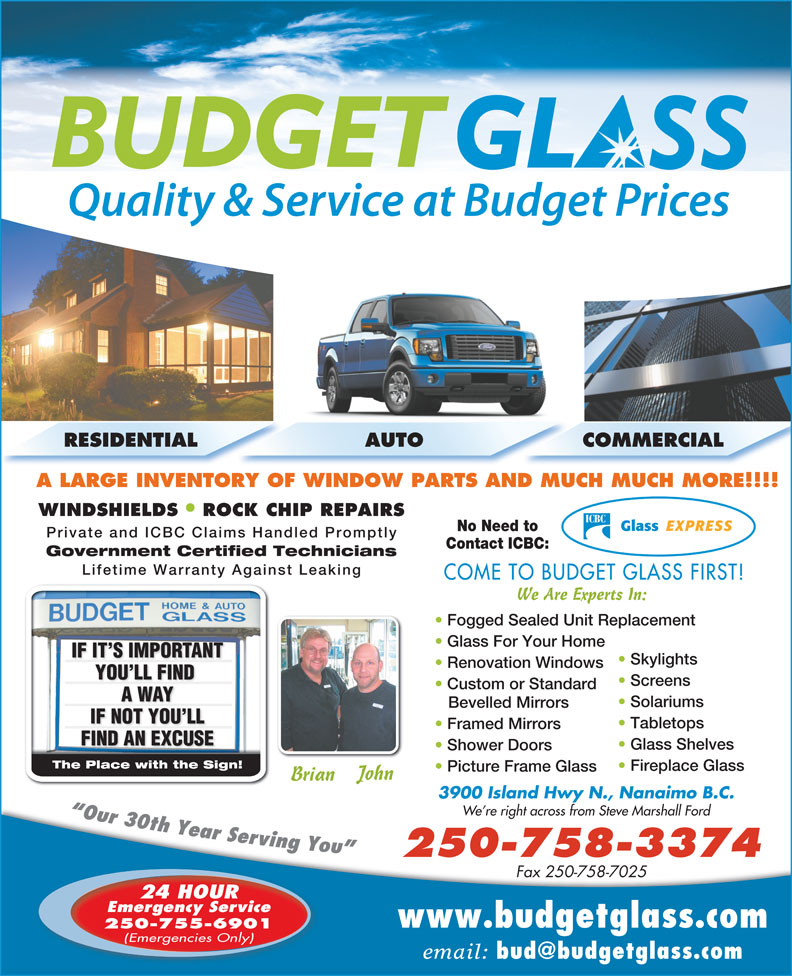 Budget Glass (250-758-3374) - Display Ad - RESIDENTIAL AUTO COMMERCIAL A LARGE INVENTORY OF WINDOW PARTS AND MUCH MUCH MORE!!!! WINDSHIELDS ROCK CHIP REPAIRS No Need to Private and ICBC Claims Handled Promptly Contact ICBC: Government Certified Technicians Lifetime Warranty Against Leaking COME TO BUDGET GLASS FIRST! We Are Experts In: Fogged Sealed Unit Replacement Glass For Your Home IF IT S IMPORTANTNTIF IT S IMPORTA Skylights Renovation Windows YOU LL FIND YOU LL FIND Screens Custom or Standard A WAYA WAY Solariums Bevelled Mirrors IF NOT YOU LLIF NOT YOU LL Tabletops Framed Mirrors FIND AN EXCUSEFIND AN EXCUSE Glass Shelves Shower Doors The Place with the Sign!The Place with the Sign! Fireplace Glass Picture Frame Glass John Brian 3900 Island Hwy N., Nanaimo B.C. We re right across from Steve Marshall Ford 250-758-3374 Fax 250-758-7025 24 HOUR Emergency Service www.budgetglass.com 250-755-6901 (Emergencies Only) email:
