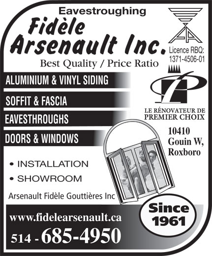 Fidèle Arsenault Inc (514-685-4950) - Annonce illustrée======= - Roxboro INSTALLATION SHOWROOM Arsenault Fidèle Gouttières Inc Since www.fidelearsenault.ca 1961 514 - 685-4950 Eavestroughing Licence RBQ: 1371-4506-01 Best Quality / Price Ratio ALUMINIUM & VINYL SIDING SOFFIT & FASCIA EAVESTHROUGHS 10410 Gouin O., DOORS & WINDOWS Gouin W,