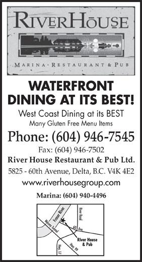 The River House Restaurant & Pub Ltd (604-946-7545) - Annonce illustrée======= - WATERFRONT West Coast Dining at its BEST Many Gluten Free Menu Items Phone: (604) 946-7545 DINING AT ITS BEST! Fax: (604) 946-7502 River House Restaurant & Pub Ltd. 5825 - 60th Avenue, Delta, B.C. V4K 4E2 www.riverhousegroup.com Marina: (604) 940-4496