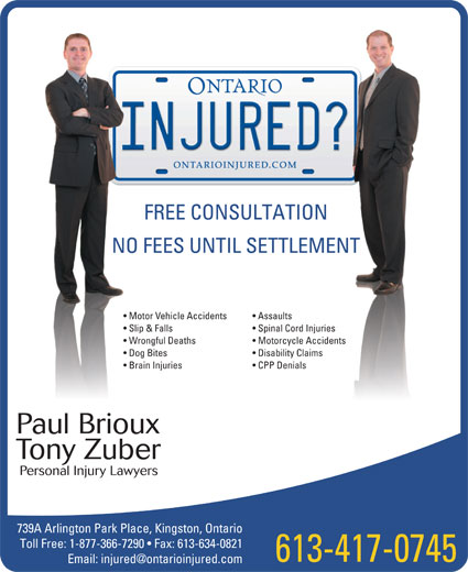 Zuber and Brioux Law Offices (613-384-4900) - Annonce illustrée======= - FREE CONSULTATION Motor Vehicle Accidents Assaults Slip & Falls Spinal Cord Injuries Wrongful Deaths Motorcycle Accidents Dog Bites Disability Claims Brain Injuries CPP Denials Paul Brioux Tony Zuber Personal Injury Lawyers 739A Arlington Park Place, Kingston, Ontario Toll Free: 1-877-366-7290   Fax: 613-634-0821 613-417-0745 NO FEES UNTIL SETTLEMENT