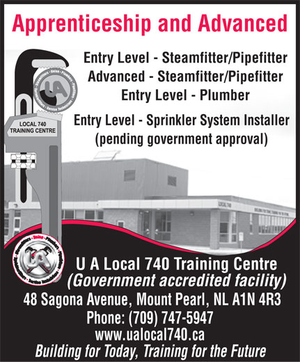 UA Local 740 Training Centre (709-747-5947) - Display Ad - Apprenticeship and Advanced Entry Level - Steamfitter/Pipefitter Advanced - Steamfitter/Pipefitter Entry Level - Plumber Entry Level - Sprinkler System Installer (pending government approval) U A Local 740 Training Centre (Government accredited facility) 48 Sagona Avenue, Mount Pearl, NL A1N 4R3 Phone: (709) 747-5947 www.ualocal740.ca Building for Today, Training for the Future