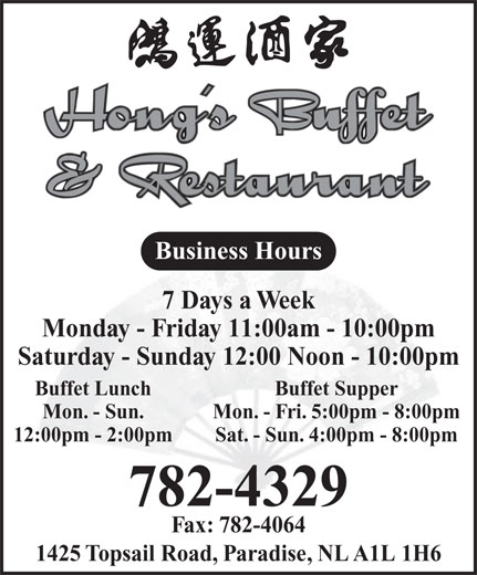 Hong's Buffet & Restaurant (709-782-4329) - Annonce illustrée======= - Business Hours 7 Days a Week Monday - Friday 11:00am - 10:00pm Saturday - Sunday 12:00 Noon - 10:00pm Buffet Lunch Buffet Supper Mon. - Sun. Mon. - Fri. 5:00pm - 8:00pm 12:00pm - 2:00pm Sat. - Sun. 4:00pm - 8:00pm 782-4329 Fax: 782-4064 1425 Topsail Road, Paradise, NL A1L 1H6