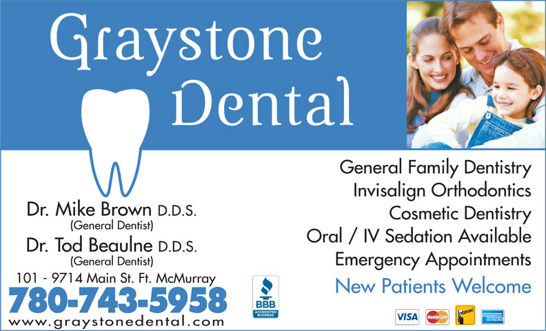 Graystone Dental Centre (780-743-5958) - Annonce illustrée======= - General Family Dentistry Invisalign Orthodontics Dr. Mike Brown D.D.S. Cosmetic Dentistry (General Dentist) Oral / IV Sedation Available Dr. Tod Beaulne D.D.S. (General Dentist) Emergency Appointments 101 - 9714 Main St. Ft. McMurray New Patients Welcome 780-743-5958 www.graystonedental.com