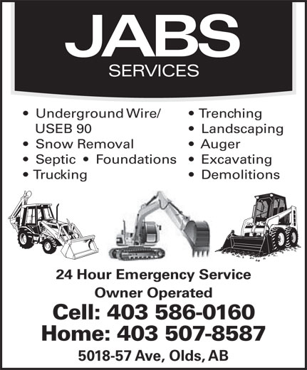 Jabs Services (403-586-0160) - Annonce illustrée======= - JABS SERVICES Underground Wire/ Trenching USEB 90 Landscaping Snow Removal Auger Septic     Foundations   Excavating Trucking Demolitions 24 Hour Emergency Service Owner Operated Cell: 403 586-0160 Home: 403 507-8587 5018-57 Ave, Olds, AB JABS SERVICES Underground Wire/ Trenching USEB 90 Landscaping Snow Removal Auger Septic     Foundations   Excavating Trucking Demolitions 24 Hour Emergency Service Owner Operated Cell: 403 586-0160 Home: 403 507-8587 5018-57 Ave, Olds, AB