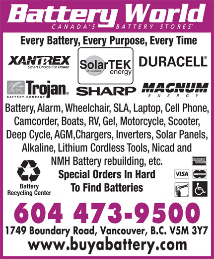 Battery World Corp (604-473-9500) - Display Ad - Every Battery, Every Purpose, Every Time SolarTEK of Louisiana energy Battery, Alarm, Wheelchair, SLA, Laptop, Cell Phone, Camcorder, Boats, RV, Gel, Motorcycle, Scooter, Deep Cycle, AGM,Chargers, Inverters, Solar Panels, Alkaline, Lithium Cordless Tools, Nicad and NMH Battery rebuilding, etc. Special Orders In Hard Battery To Find Batteries Recycling Center  Every Battery, Every Purpose, Every Time SolarTEK of Louisiana energy Battery, Alarm, Wheelchair, SLA, Laptop, Cell Phone, Camcorder, Boats, RV, Gel, Motorcycle, Scooter, Deep Cycle, AGM,Chargers, Inverters, Solar Panels, Alkaline, Lithium Cordless Tools, Nicad and NMH Battery rebuilding, etc. Special Orders In Hard Battery To Find Batteries Recycling Center  Every Battery, Every Purpose, Every Time SolarTEK of Louisiana energy Battery, Alarm, Wheelchair, SLA, Laptop, Cell Phone, Camcorder, Boats, RV, Gel, Motorcycle, Scooter, Deep Cycle, AGM,Chargers, Inverters, Solar Panels, Alkaline, Lithium Cordless Tools, Nicad and NMH Battery rebuilding, etc. Special Orders In Hard Battery To Find Batteries Recycling Center  Every Battery, Every Purpose, Every Time SolarTEK of Louisiana energy Battery, Alarm, Wheelchair, SLA, Laptop, Cell Phone, Camcorder, Boats, RV, Gel, Motorcycle, Scooter, Deep Cycle, AGM,Chargers, Inverters, Solar Panels, Alkaline, Lithium Cordless Tools, Nicad and NMH Battery rebuilding, etc. Special Orders In Hard Battery To Find Batteries Recycling Center