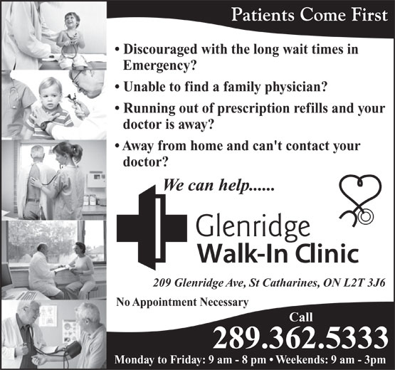 Glenridge Walk-In Clinic (289-362-5335) - Annonce illustrée======= - Patients Come First Discouraged with the long wait times in Emergency? Unable to find a family physician? Running out of prescription refills and your doctor is away? Away from home and can't contact your doctor? We can help...... 209 Glenridge Ave, St Catharines, ON L2T 3J6 No Appointment Necessary Call 289.362.5333 Monday to Friday: 9 am - 8 pm   Weekends: 9 am - 3pm Patients Come First Discouraged with the long wait times in Emergency? Unable to find a family physician? Running out of prescription refills and your doctor is away? Away from home and can't contact your doctor? We can help...... 209 Glenridge Ave, St Catharines, ON L2T 3J6 No Appointment Necessary Call 289.362.5333 Monday to Friday: 9 am - 8 pm   Weekends: 9 am - 3pm