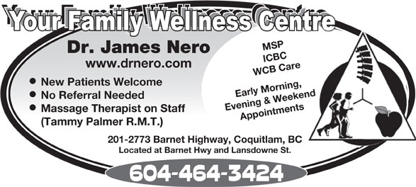 Dr James  Nero (604-464-3424) - Display Ad - MSP Dr. James Nero ICBC www.drnero.com WCB Care New Patients Welcome Early Morning, Evening & Weekend No Referral Needed Massage Therapist on Staff Appointments (Tammy Palmer R.M.T.) 201-2773 Barnet Highway, Coquitlam, BC Located at Barnet Hwy and Lansdowne St. MSP Dr. James Nero ICBC www.drnero.com WCB Care New Patients Welcome Early Morning, Evening & Weekend No Referral Needed Massage Therapist on Staff Appointments (Tammy Palmer R.M.T.) 201-2773 Barnet Highway, Coquitlam, BC Located at Barnet Hwy and Lansdowne St.  MSP Dr. James Nero ICBC www.drnero.com WCB Care New Patients Welcome Early Morning, Evening & Weekend No Referral Needed Massage Therapist on Staff Appointments (Tammy Palmer R.M.T.) 201-2773 Barnet Highway, Coquitlam, BC Located at Barnet Hwy and Lansdowne St.  MSP Dr. James Nero ICBC www.drnero.com WCB Care New Patients Welcome Early Morning, Evening & Weekend No Referral Needed Massage Therapist on Staff Appointments (Tammy Palmer R.M.T.) 201-2773 Barnet Highway, Coquitlam, BC Located at Barnet Hwy and Lansdowne St.  MSP Dr. James Nero ICBC www.drnero.com WCB Care New Patients Welcome Early Morning, Evening & Weekend No Referral Needed Massage Therapist on Staff Appointments (Tammy Palmer R.M.T.) 201-2773 Barnet Highway, Coquitlam, BC Located at Barnet Hwy and Lansdowne St.