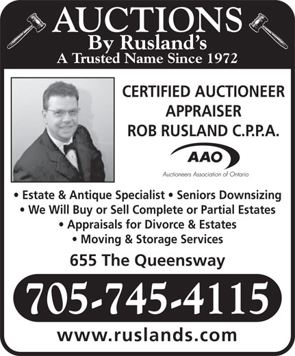 Rusland's Auctioneers & Appraisers (705-745-4115) - Display Ad - AUCTIONS By Rusland s A Trusted Name Since 1972 CERTIFIED AUCTIONEER APPRAISER ROB RUSLAND C.P.P.A. Estate & Antique Specialist   Seniors Downsizing We Will Buy or Sell Complete or Partial Estates Appraisals for Divorce & Estates Moving & Storage Services 655 The Queensway 705-745-4115 www.ruslands.com