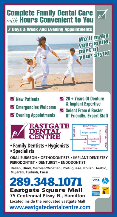 Eastgate Dental Centre (905-560-2714) - Display Ad - Complete Family Dental Care with Hours Convenient to You 7 Days a Week And Evening Appointments We'll make your smile, part of your style! 20  Years Of Denture New Patients & Implant Expertise Emergencies Welcome Select From A Roster Evening Appointments Of Friendly, Expert Staff Family Dentists   Hygienists Specialists ORAL SURGEON   ORTHODONTISTS   IMPLANT DENTISTRY PERIODONTIST   DENTURIST   ENDODONTIST Italian, Hindi, Serbian/Croatian, Portuguese, Polish, Arabic, Gujarati, Turkish, Farsi 289.348.1071 Eastgate Square Mall 75 Centennial Pkwy. N., Hamilton Located inside the renovated Eastgate Mall www.eastgatedentalcentre.com