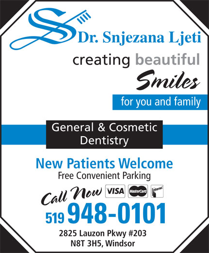 Ljeti Snjezana Dr (519-948-0101) - Annonce illustrée======= - Dr. Snjezana Ljeti creating beautiful Smiles for you and family General & Cosmetic Dentistry New Patients Welcome Free Convenient Parking Call Now 519948-0101 2825 Lauzon Pkwy #203 N8T 3H5, Windsor