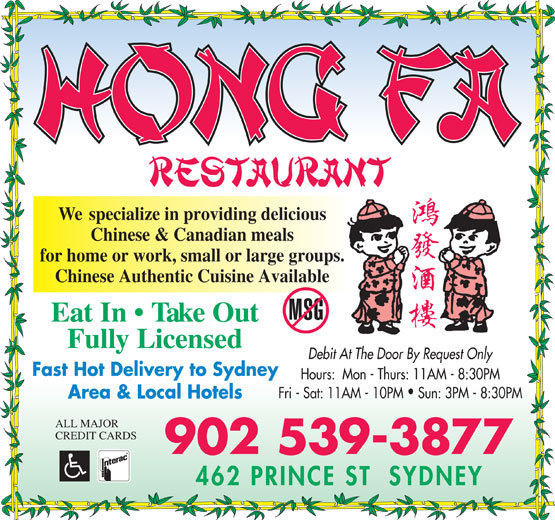 Hong Fa Restaurant (902-539-3877) - Annonce illustrée======= - We  specialize in providing delicious Chinese & Canadian meals for home or work, small or large groups. Chinese Authentic Cuisine Available Eat In   Take Out Fully Licensed Debit At The Door By Request Only Fast Hot Delivery to Sydney Hours:  Mon - Thurs: 11AM - 8:30PM Fri - Sat: 11AM - 10PM  Sun: 3PM - 8:30PM Area & Local Hotels ALL MAJOR CREDIT CARDS 902 539-3877