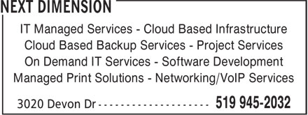 Next Dimension (519-945-2032) - Annonce illustrée======= - IT Managed Services - Cloud Based Infrastructure Cloud Based Backup Services - Project Services On Demand IT Services - Software Development Managed Print Solutions - Networking/VoIP Services