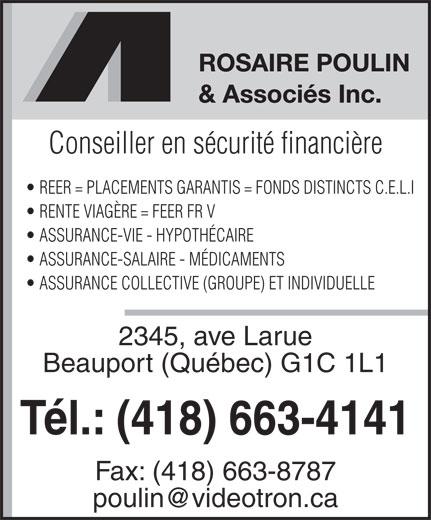 Assurances Rosaire Poulin & Associés Inc (418-663-4141) - Annonce illustrée======= - Conseiller en sécurité financière REER = PLACEMENTS GARANTIS = FONDS DISTINCTS C.E.L.I RENTE VIAGÈRE = FEER FR V ASSURANCE-VIE - HYPOTHÉCAIRE ASSURANCE-SALAIRE - MÉDICAMENTS ASSURANCE COLLECTIVE (GROUPE) ET INDIVIDUELLE 2345, ave Larue Beauport (Québec) G1C 1L1 Tél.: (418) 663-4141 Fax: (418) 663-8787 poulin@videotron.ca