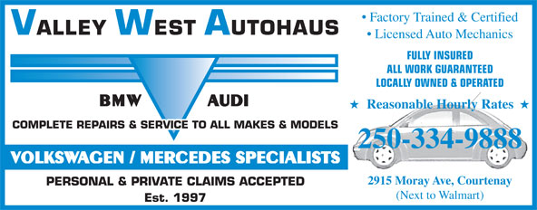 Valley West Autohaus (250-334-9888) - Display Ad - Factory Trained & Certified VALLEY WEST AUTOHAUS Licensed Auto Mechanics FULLY INSURED ALL WORK GUARANTEED LOCALLY OWNED & OPERATED BMWAUDI H Reasonable Hourly Rates H COMPLETE REPAIRS & SERVICE TO ALL MAKES & MODELS 250-334-9888 VOLKSWAGEN / MERCEDES SPECIALISTS 2915 Moray Ave, Courtenay PERSONAL & PRIVATE CLAIMS ACCEPTED (Next to Walmart) Est. 1997