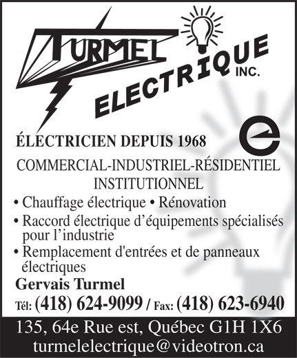 Turmel Electrique Inc (418-624-9099) - Display Ad - ÉLECTRICIEN DEPUIS 1968 COMMERCIAL-INDUSTRIEL-RÉSIDENTIEL INSTITUTIONNEL Chauffage électrique   Rénovation Raccord électrique d équipements spécialisés pour l industrie Remplacement d'entrées et de panneaux électriques Gervais Turmel Tél: (418) 624-9099 / Fax: (418) 623-6940 135, 64e Rue est, Québec G1H 1X6 turmelelectrique@videotron.ca