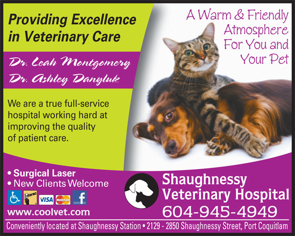 Shaughnessy Veterinary Hospital Ltd (604-945-4949) - Annonce illustrée======= - A Warm & Friendly Providing Excellence Atmosphere in Veterinary Care For You and Your Pet Dr. Leah Montgomery Dr. Ashley Danyluk We are a true full-service hospital working hard at improving the quality of patient care. Surgical Laser Shaughnessy New Clients Welcome Veterinary Hospital www.coolvet.com 604-945-4949 Conveniently located at Shaughnessy Station   2129 - 2850 Shaughnessy Street, Port Coquitlam  A Warm & Friendly Providing Excellence Atmosphere in Veterinary Care For You and Your Pet Dr. Leah Montgomery Dr. Ashley Danyluk We are a true full-service hospital working hard at improving the quality of patient care. Surgical Laser Shaughnessy New Clients Welcome Veterinary Hospital www.coolvet.com 604-945-4949 Conveniently located at Shaughnessy Station   2129 - 2850 Shaughnessy Street, Port Coquitlam