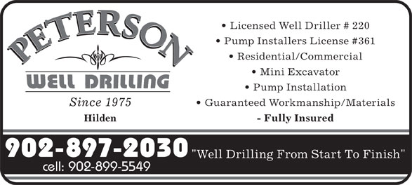"Peterson Robert W Well Drilling Ltd (902-897-2030) - Annonce illustrée======= - Licensed Well Driller # 220 Pump Installers License #361 Residential/Commercial Mini Excavator Pump Installation Guaranteed Workmanship/Materials Since 1975 Hilden - Fully Insured 902-897-2030 ""Well Drilling From Start To Finish"" cell: 902-899-5549"