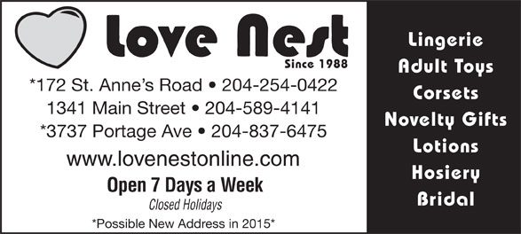 Love Nest (204-254-0422) - Display Ad - Lingerie Since 1988 Adult Toys *172 St. Anne s Road   204-254-0422 Corsets 1341 Main Street   204-589-4141 Novelty Gifts *3737 Portage Ave   204-837-6475 Lotions www.lovenestonline.com Hosiery Open 7 Days a Week Bridal Closed Holidays *Possible New Address in 2015* Lingerie Since 1988 Adult Toys *172 St. Anne s Road   204-254-0422 Corsets 1341 Main Street   204-589-4141 Novelty Gifts *3737 Portage Ave   204-837-6475 Lotions www.lovenestonline.com Hosiery Open 7 Days a Week Bridal Closed Holidays *Possible New Address in 2015*