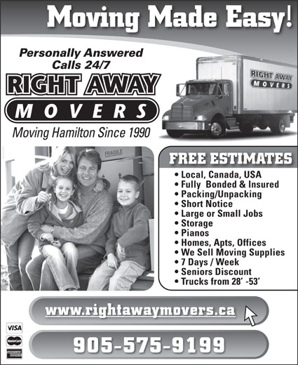 Right Away Movers (905-575-9199) - Display Ad - Homes, Apts, Offices We Sell Moving Supplies 7 Days / Week Seniors Discount Trucks from 28  -53 www.rightawaymovers.ca 905-575-9199 Moving Made Easy! Personally Answered Calls 24/7 Moving Hamilton Since 1990 FREE ESTIMATES Local, Canada, USA Fully  Bonded & Insured Packing/Unpacking Short Notice Large or Small Jobs Storage Pianos