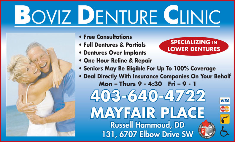Mayfair Boviz Denture Clinic (403-640-4722) - Display Ad - Free Consultations SPECIALIZING IN Full Dentures & Partials LOWER DENTURES Dentures Over Implants One Hour Reline & Repair Seniors May Be Eligible For Up To 100% Coverage Deal Directly With Insurance Companies On Your Behalf Mon - Thurs 9 - 4:30   Fri - 9 - 1 403-640-4722 MAYFAIR PLACE Russell Hammoud, DD 131, 6707 Elbow Drive SW