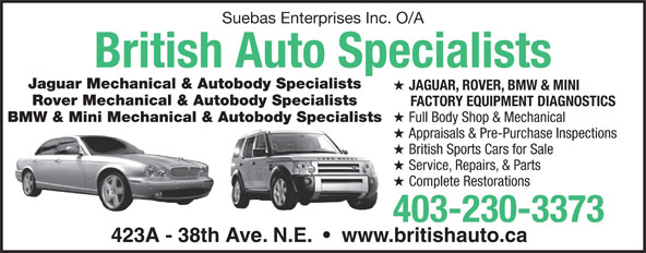 British Auto Specialists (403-230-3373) - Annonce illustrée======= - Suebas Enterprises Inc. O/A British Auto Specialists Jaguar Mechanical & Autobody Specialists JAGUAR, ROVER, BMW & MINI Rover Mechanical & Autobody Specialists FACTORY EQUIPMENT DIAGNOSTICS BMW & Mini Mechanical & Autobody Specialists Full Body Shop & Mechanical Appraisals & Pre-Purchase Inspections British Sports Cars for Sale Service, Repairs, & Parts Complete Restorations 403-230-3373 423A - 38th Ave. N.E.     www.britishauto.ca