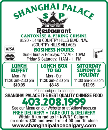 Shanghai Palace Restaurant (403-208-1999) - Display Ad - #520 - 5149 COUNTRY HILLS BLVD. N.W. (COUNTRY HILLS VILLAGE) BUSINESS HOURS: Sun-Thurs & Holidays: 11AM -  10PM Friday & Saturday: 11AM - 11PM LUNCH LUNCH BOX SATURDAY BUFFET TO GO SUNDAY & HOLIDAY Mon - Fri Mon - Sun 11:30 am-2:30 pm11:30 am-2:30 pm11:00 am-2:30 pm $10.95 $8.45 $12.95 Prices subject to change SHANGHAI PALACE THE BEST QUALITY CHINESE FOOD 403.208.1999 See our Menu on our Website or at YellowPages.ca FREE DELIVERY   TAKE OUT & DELIVERY Within 8 km radius in NW/NE Calgary on orders $30 and over from 4:00 pm  til close www.shanghaipalacecalgary.com