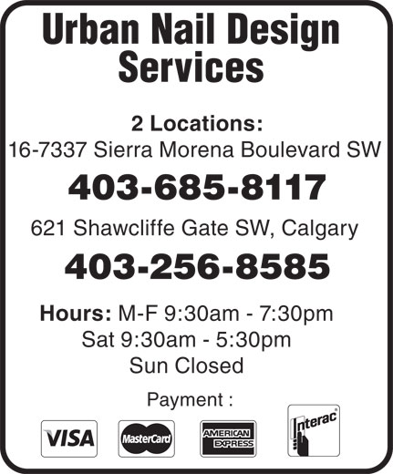 Urban Nail Design & Spa II (403-256-8585) - Display Ad - Urban Nail Design Services 2 Locations: 16-7337 Sierra Morena Boulevard SW 403-685-8117 621 Shawcliffe Gate SW, Calgary 403-256-8585 Hours: M-F 9:30am - 7:30pm Sat 9:30am - 5:30pm Sun Closed Payment : Urban Nail Design Services 2 Locations: 16-7337 Sierra Morena Boulevard SW 403-685-8117 621 Shawcliffe Gate SW, Calgary 403-256-8585 Hours: M-F 9:30am - 7:30pm Sat 9:30am - 5:30pm Sun Closed Payment :  Urban Nail Design Services 2 Locations: 16-7337 Sierra Morena Boulevard SW 403-685-8117 621 Shawcliffe Gate SW, Calgary 403-256-8585 Hours: M-F 9:30am - 7:30pm Sat 9:30am - 5:30pm Sun Closed Payment :