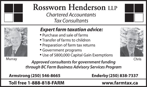 Rossworn Henderson LLP (250-546-8665) - Display Ad - Rossworn Henderson LLP Chartered Accountants Tax Consultants Expert farm taxation advice: Purchase and sale of farms Transfer of farms to children Preparation of farm tax returns Government programs Use of $800,000 Capital Gain Exemptions Murray Chris Approved consultants for government funding through BC Farm Business Advisory Services Program Armstrong(250) 546-8665 Enderby(250) 838-7337 Toll free 1-888-818-FARM www.farmtax.ca