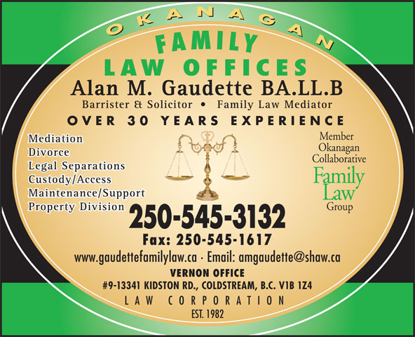 Gaudette Alan M (250-545-3132) - Display Ad - OKANAGAN LAW OFFICES Alan M. Gaudette BA.LL.B Barrister & Solicitor Family Law Mediator OVER 30 YEARS EXPERIENCE Member Mediation Okanagan Divorce Collaborative Legal Separations Family Custody/Access Maintenance/Support Group Property Division 250-545-3132 Fax: 250-545-1617 VERNON OFFICE #9-13341 KIDSTON RD., COLDSTREAM, B.C. V1B 1Z4 LAW CORPORATION EST. 1982 Law OKANAGAN FAMILY