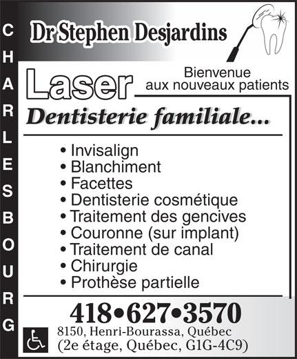 Clinique Dentaire Stephen Desjardins (418-627-3570) - Annonce illustrée======= - Traitement de canal Chirurgie Prothèse partielle CHARLESBOUG 418 627 3570 8150, Henri-Bourassa, Québec (2e étage, Québec, G1G-4C9) Dentisterie cosmétique Bienvenue aux nouveaux patients Laser Dentisterie familiale...Dentisterie familiale... Invisalign Blanchiment Dr Stephen Desjardins Facettes Couronne (sur implant) Traitement des gencives