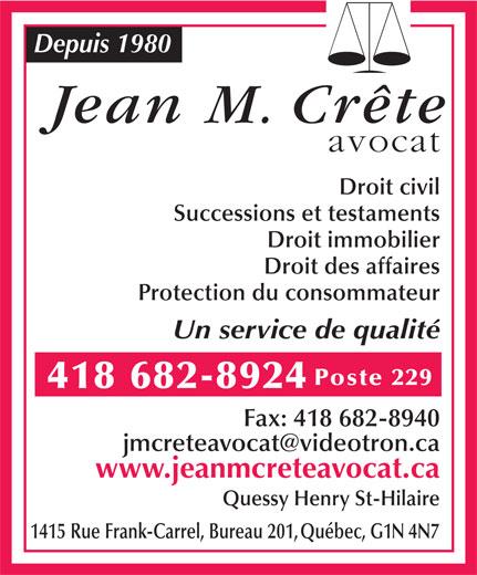 Crête Jean M (418-682-8924) - Annonce illustrée======= - Depuis 1980 Jean M. Crête avocat Droit civil Successions et testaments Droit immobilier Droit des affaires Protection du consommateur Un service de qualité Poste 229 418 682-8924 Fax: 418 682-8940 jmcreteavocat@videotron.ca www.jeanmcreteavocat.ca Quessy Henry St-Hilaire 1415 Rue Frank-Carrel, Bureau 201,Québec, G1N 4N7
