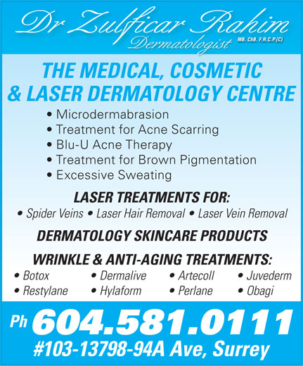 Rahim Zulficar Dr (604-581-0111) - Display Ad - Dr Zulfi car Rahim Dermatologist THE MEDICAL, COSMETIC & LASER DERMATOLOGY CENTRE Microdermabrasion Treatment for Acne Scarring Blu-U Acne Therapy Treatment for Brown Pigmentation Excessive Sweating LASER TREATMENTS FOR: Spider Veins   Laser Hair Removal   Laser Vein Removal DERMATOLOGY SKINCARE PRODUCTS WRINKLE & ANTI-AGING TREATMENTS: Botox  Dermalive  Artecoll  Juvederm Restylane  Hylaform  Perlane  Obagi Ph 604.581.0111 #103-13798-94A Ave, Surrey