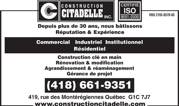Construction Citadelle Inc (418-661-9351) - Annonce illustrée======= - CERTIFIÉ ISO RBQ 2165-8570-83 9001-2000 Depuis plus de 30 ans, nous bâtissons Réputation & Expérience Commercial   Industriel  Institutionnel Résidentiel Construction clé en main Rénovation & modification Agrandissement & réaménagement Gérance de projet (418) 661-9351 419, rue des Montérégiennes Québec  G1C 7J7