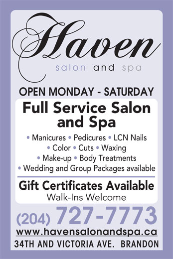 Haven Salon and Spa (204-727-7773) - Display Ad - OPEN MONDAY - SATURDAY Full Service Salon and Spa Manicures   Pedicures   LCN Nails Color   Cuts   Waxing Make-up   Body Treatments Wedding and Group Packages available Gift Certificates Available Walk-Ins Welcome (204) 727-7773 www.havensalonandspa.ca 34TH AND VICTORIA AVE.  BRANDON