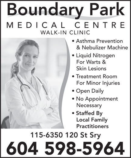Boundary Park Medical Centre (604-591-6300) - Display Ad - MEDICAL CENTR WALK-IN CLINIC Asthma Prevention & Nebulizer Machine Liquid Nitrogen For Warts & Skin Lesions Treatment Room For Minor Injuries Open Daily No Appointment Necessary Staffed By Local Family Practitioners 115-6350 120 St Sry 604 598-5964 Boundary Park